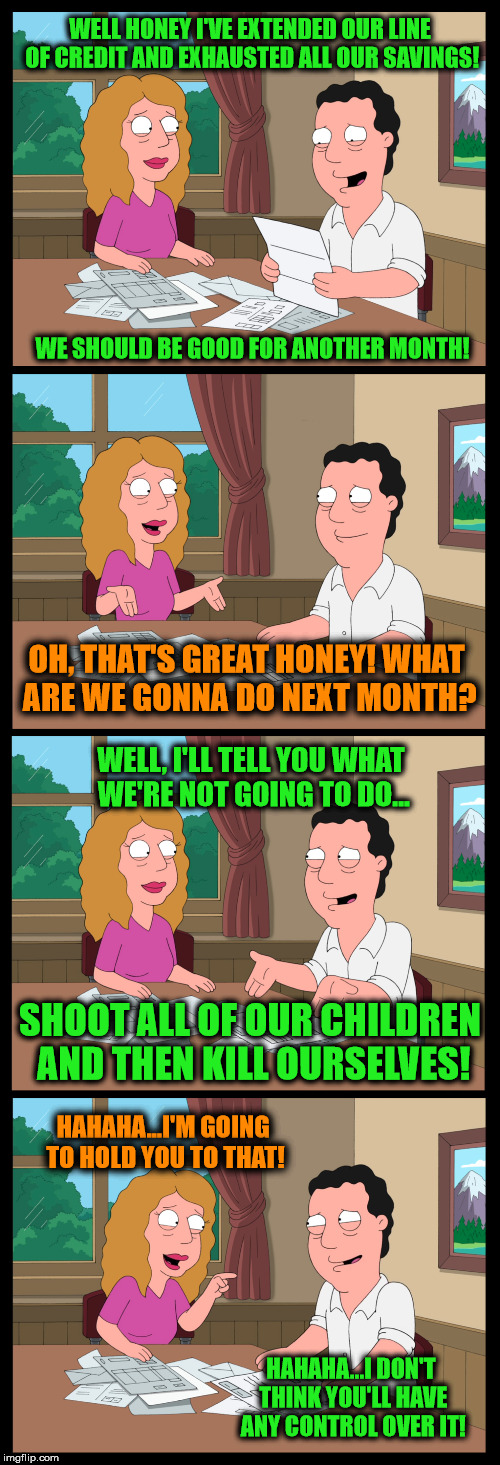 Families in massive debt be like... | WELL HONEY I'VE EXTENDED OUR LINE OF CREDIT AND EXHAUSTED ALL OUR SAVINGS! HAHAHA...I'M GOING TO HOLD YOU TO THAT! OH, THAT'S GREAT HONEY! W | image tagged in family guy,massive,debt,memes,funny | made w/ Imgflip meme maker
