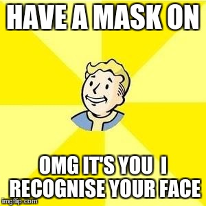FALLOUT 3 | HAVE A MASK ON OMG IT'S YOU  I RECOGNISE YOUR FACE | image tagged in fallout 3 | made w/ Imgflip meme maker