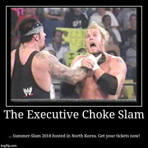 The Executive Choke Slam | ... Summer-Slam 2018 hosted in North Korea. Get your tickets now! | image tagged in funny,demotivationals | made w/ Imgflip demotivational maker