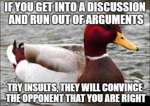 Malicious Advice Mallard Meme | IF YOU GET INTO A DISCUSSION AND RUN OUT OF ARGUMENTS TRY INSULTS, THEY WILL CONVINCE THE OPPONENT THAT YOU ARE RIGHT | image tagged in memes,malicious advice mallard | made w/ Imgflip meme maker