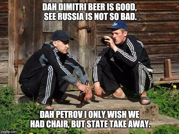 Dah Petrov  | DAH DIMITRI BEER IS GOOD, SEE RUSSIA IS NOT SO BAD. DAH PETROV I ONLY WISH WE HAD CHAIR, BUT STATE TAKE AWAY. | image tagged in beer | made w/ Imgflip meme maker