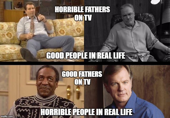TV Dads | HORRIBLE FATHERS ON TV GOOD PEOPLE IN REAL LIFE GOOD FATHERS ON TV HORRIBLE PEOPLE IN REAL LIFE | image tagged in ed oneill,stacy keach,bill cosby,stephen collins | made w/ Imgflip meme maker