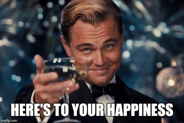 Leonardo Dicaprio Cheers Meme | HERE'S TO YOUR HAPPINESS | image tagged in memes,leonardo dicaprio cheers | made w/ Imgflip meme maker