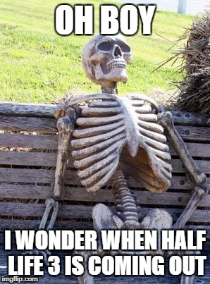 Waiting Skeleton Meme | OH BOY I WONDER WHEN HALF LIFE 3 IS COMING OUT | image tagged in memes,waiting skeleton | made w/ Imgflip meme maker