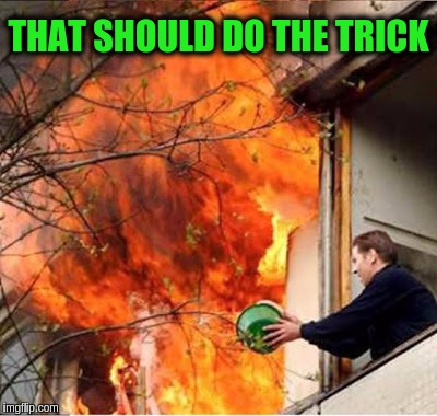 Just being a helpful neighbor. | THAT SHOULD DO THE TRICK | image tagged in memes,funny,neighbors,firefighters,burning building | made w/ Imgflip meme maker