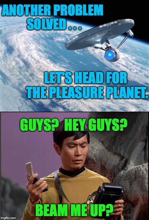 It IS all about you, in a way... | ANOTHER PROBLEM SOLVED . . . BEAM ME UP? LET'S HEAD FOR THE PLEASURE PLANET. GUYS?  HEY GUYS? | image tagged in star trek,memes,sulu | made w/ Imgflip meme maker