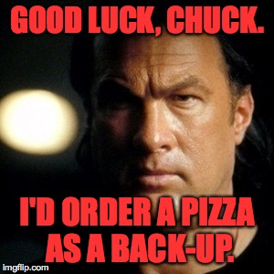 GOOD LUCK, CHUCK. I'D ORDER A PIZZA AS A BACK-UP. | made w/ Imgflip meme maker