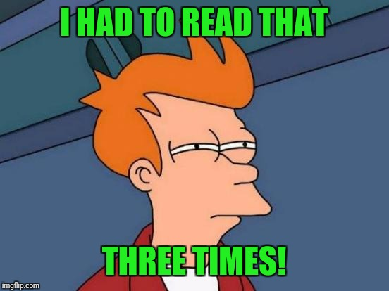 Futurama Fry Meme | I HAD TO READ THAT THREE TIMES! | image tagged in memes,futurama fry | made w/ Imgflip meme maker