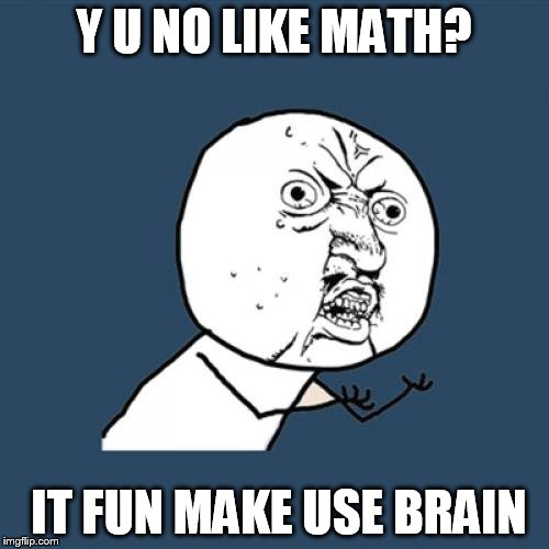 Y U No Meme | Y U NO LIKE MATH? IT FUN MAKE USE BRAIN | image tagged in memes,y u no | made w/ Imgflip meme maker
