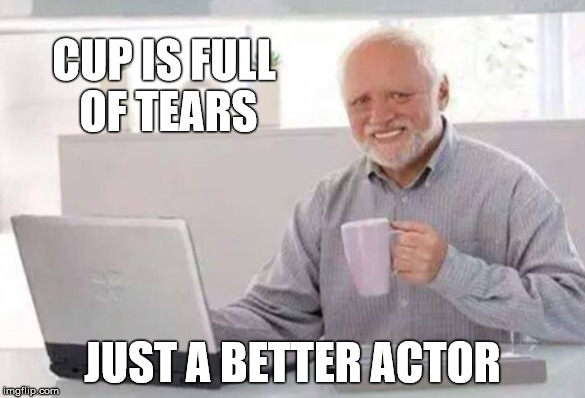 CUP IS FULL OF TEARS JUST A BETTER ACTOR | made w/ Imgflip meme maker