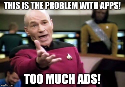 Picard Wtf Meme | THIS IS THE PROBLEM WITH APPS! TOO MUCH ADS! | image tagged in memes,picard wtf | made w/ Imgflip meme maker