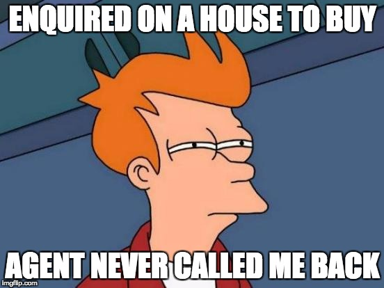 Futurama Fry Meme | ENQUIRED ON A HOUSE TO BUY AGENT NEVER CALLED ME BACK | image tagged in memes,futurama fry | made w/ Imgflip meme maker
