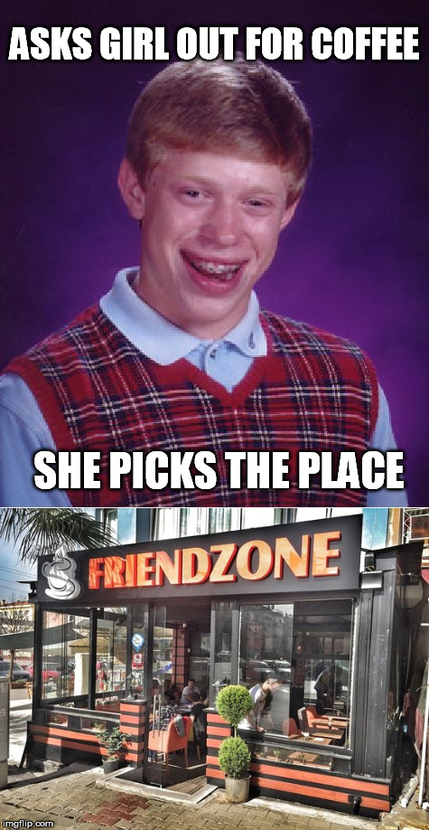 ASKS GIRL OUT FOR COFFEE SHE PICKS THE PLACE | image tagged in bad luck brian,friendzone,coffee | made w/ Imgflip meme maker