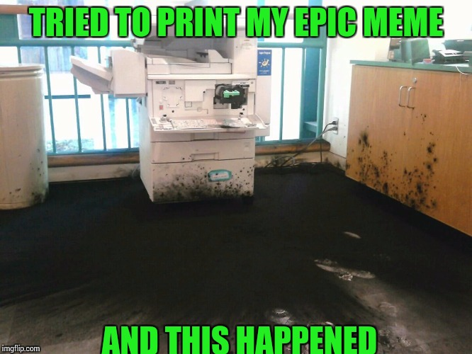 Best to just walk away | TRIED TO PRINT MY EPIC MEME AND THIS HAPPENED | image tagged in printer,pipe_picasso | made w/ Imgflip meme maker