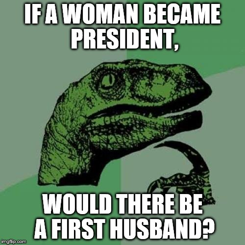 Philosoraptor | IF A WOMAN BECAME PRESIDENT, WOULD THERE BE A FIRST HUSBAND? | image tagged in memes,philosoraptor | made w/ Imgflip meme maker