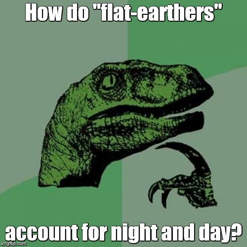 "If the Earth was a giant disc, shouldn't it always be one or the other?    | How do ""flat-earthers"" account for night and day? 