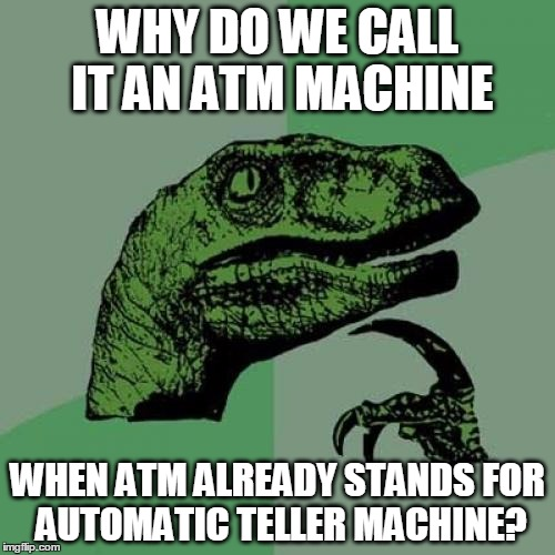 Philosoraptor Meme | WHY DO WE CALL IT AN ATM MACHINE WHEN ATM ALREADY STANDS FOR   AUTOMATIC TELLER MACHINE? | image tagged in memes,philosoraptor | made w/ Imgflip meme maker