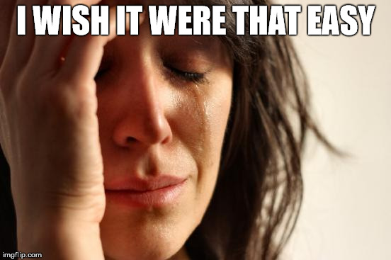 First World Problems Meme | I WISH IT WERE THAT EASY | image tagged in memes,first world problems | made w/ Imgflip meme maker