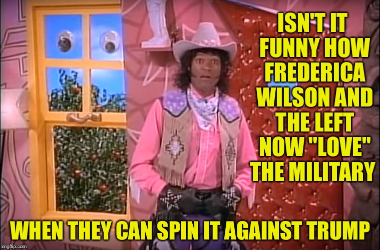 "Frederica Wilson | ISN'T IT FUNNY HOW FREDERICA WILSON AND THE LEFT NOW ""LOVE"" THE MILITARY WHEN THEY CAN SPIN IT AGAINST TRUMP 