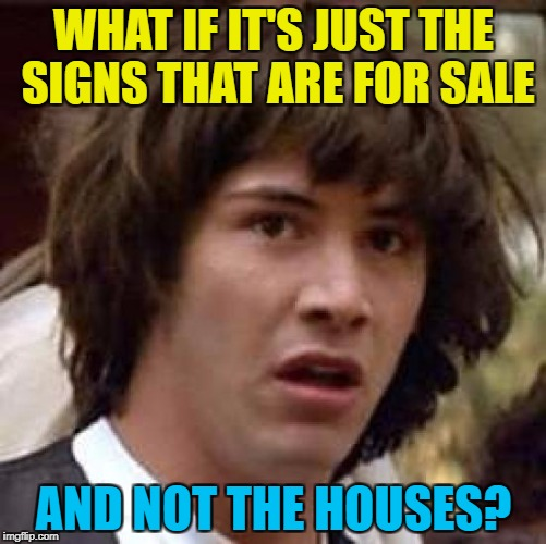 The signs are there... :) |  WHAT IF IT'S JUST THE SIGNS THAT ARE FOR SALE; AND NOT THE HOUSES? | image tagged in memes,conspiracy keanu,for sale,houses | made w/ Imgflip meme maker