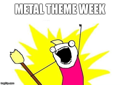 X All The Y Meme | METAL THEME WEEK | image tagged in memes,x all the y | made w/ Imgflip meme maker