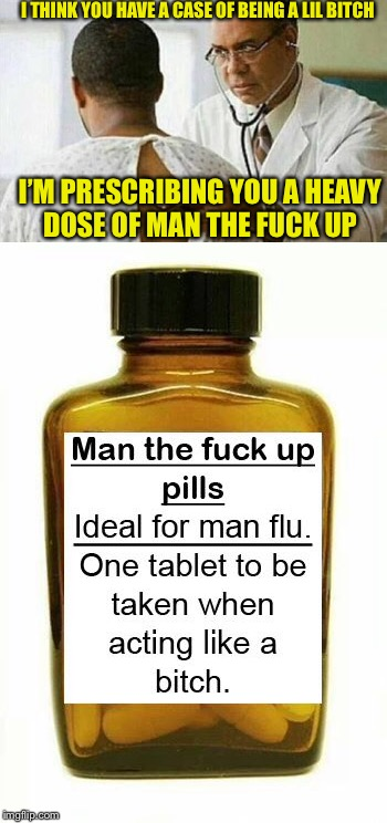 Man up diagnosis | I THINK YOU HAVE A CASE OF BEING A LIL B**CH I'M PRESCRIBING YOU A HEAVY DOSE OF MAN THE F**K UP | image tagged in man up,lil bitch,man up pills | made w/ Imgflip meme maker