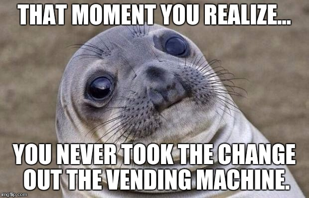 Awkward Moment Sealion Meme | THAT MOMENT YOU REALIZE... YOU NEVER TOOK THE CHANGE OUT THE VENDING MACHINE. | image tagged in memes,awkward moment sealion | made w/ Imgflip meme maker