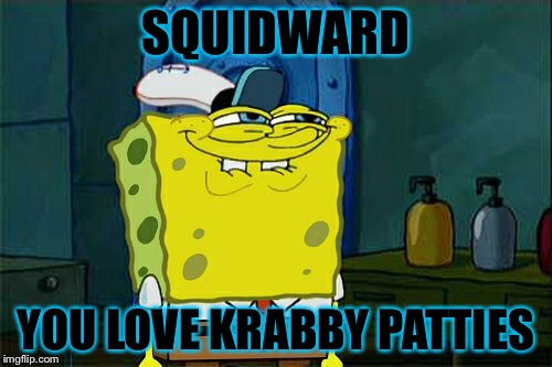 Dont You Squidward Meme | SQUIDWARD YOU LOVE KRABBY PATTIES | image tagged in memes,dont you squidward | made w/ Imgflip meme maker