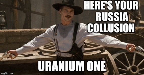 HERE'S YOUR RUSSIA COLLUSION URANIUM ONE | image tagged in im your huckleberry | made w/ Imgflip meme maker