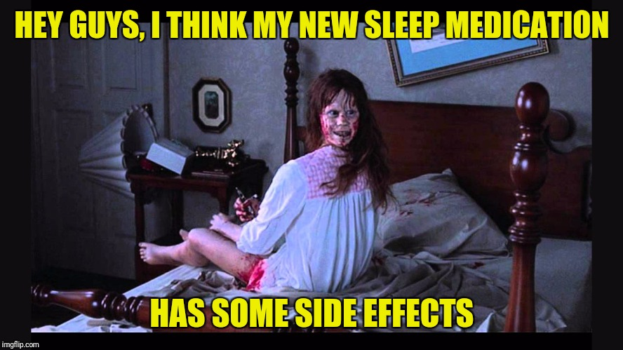 Getting ready for Halloween | HEY GUYS, I THINK MY NEW SLEEP MEDICATION HAS SOME SIDE EFFECTS | image tagged in the excorcist,nyquil,halloween,memes,funny,peg_leg joe | made w/ Imgflip meme maker