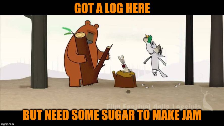 GOT A LOG HERE BUT NEED SOME SUGAR TO MAKE JAM | made w/ Imgflip meme maker