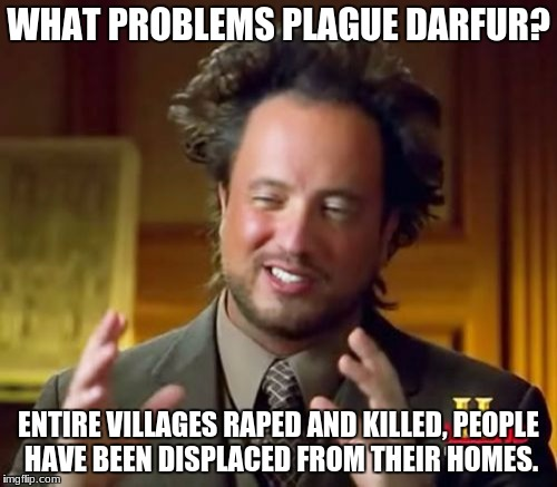 Ancient Aliens Meme | WHAT PROBLEMS PLAGUE DARFUR? ENTIRE VILLAGES **PED AND KILLED, PEOPLE HAVE BEEN DISPLACED FROM THEIR HOMES. | image tagged in memes,ancient aliens | made w/ Imgflip meme maker