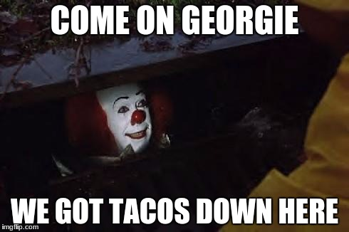 Pennywise | COME ON GEORGIE WE GOT TACOS DOWN HERE | image tagged in pennywise | made w/ Imgflip meme maker