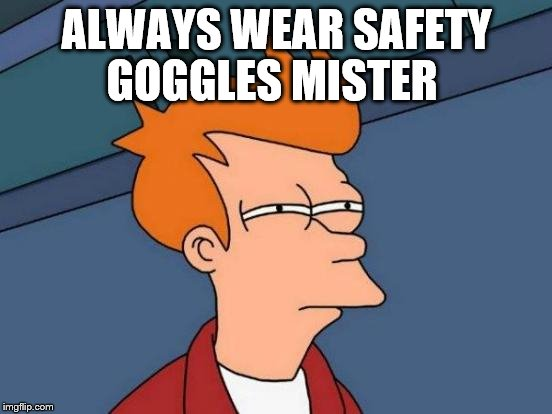 Futurama Fry Meme | ALWAYS WEAR SAFETY GOGGLES MISTER | image tagged in memes,futurama fry | made w/ Imgflip meme maker