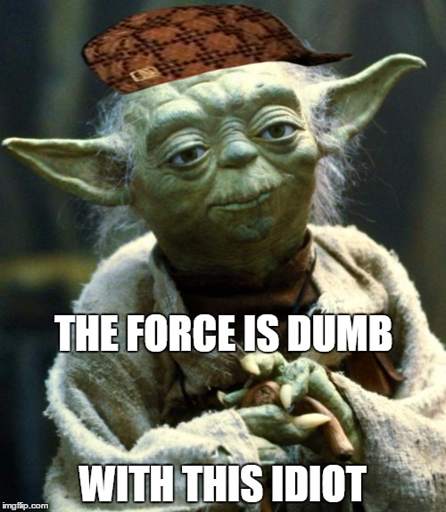 force | THE FORCE IS DUMB WITH THIS IDIOT | image tagged in memes,star wars yoda,scumbag | made w/ Imgflip meme maker