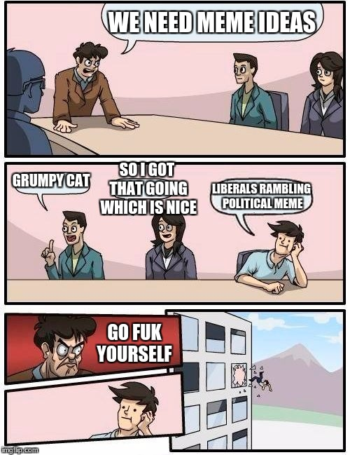 ugh | WE NEED MEME IDEAS GRUMPY CAT SO I GOT THAT GOING WHICH IS NICE LIBERALS RAMBLING POLITICAL MEME GO FUK YOURSELF | image tagged in memes,boardroom meeting suggestion,neversaymemes | made w/ Imgflip meme maker