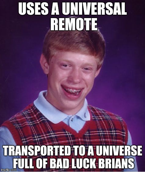 repost week October 15th-21st a gothighmadeameme and pipe_picasso event | USES A UNIVERSAL REMOTE TRANSPORTED TO A UNIVERSE FULL OF BAD LUCK BRIANS | image tagged in memes,bad luck brian,repost,repost week,mostlikelyarepost,funny | made w/ Imgflip meme maker