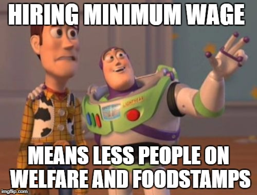 X, X Everywhere Meme | HIRING MINIMUM WAGE MEANS LESS PEOPLE ON WELFARE AND FOODSTAMPS | image tagged in memes,x x everywhere | made w/ Imgflip meme maker