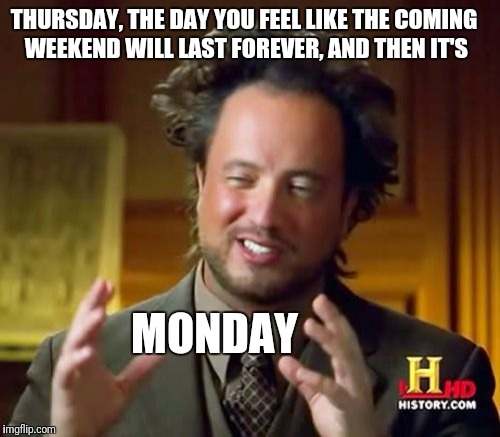 Ancient Aliens Meme | THURSDAY, THE DAY YOU FEEL LIKE THE COMING WEEKEND WILL LAST FOREVER, AND THEN IT'S MONDAY | image tagged in memes,ancient aliens | made w/ Imgflip meme maker