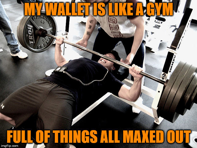 Thanks to Craziness for the inspiration | MY WALLET IS LIKE A GYM FULL OF THINGS ALL MAXED OUT | image tagged in memes,crazinessalltheway,maxed out,wallet,would that mean its full of cash | made w/ Imgflip meme maker