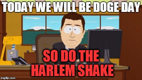 harlem | TODAY WE WILL BE DOGE DAY SO DO THE HARLEM SHAKE | image tagged in memes,aaaaand its gone | made w/ Imgflip meme maker
