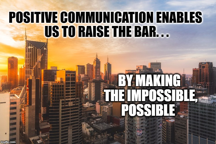 Changing impossibilities to possibilities  | POSITIVE COMMUNICATION ENABLES US TO RAISE THE BAR. . . BY MAKING THE IMPOSSIBLE, POSSIBLE | image tagged in life,positive thinking,communication,inspirational quote,motivation,impossible to possible | made w/ Imgflip meme maker