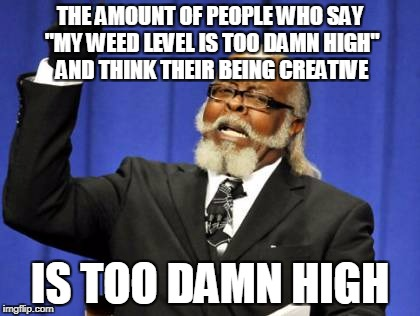 "Too Damn High Meme | THE AMOUNT OF PEOPLE WHO SAY ""MY WEED LEVEL IS TOO DAMN HIGH"" AND THINK THEIR BEING CREATIVE IS TOO DAMN HIGH 