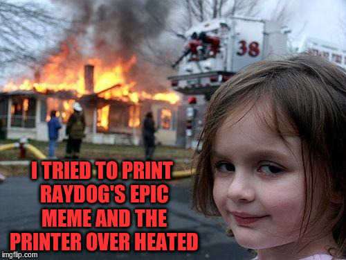 Disaster Girl Meme | I TRIED TO PRINT RAYDOG'S EPIC MEME AND THE PRINTER OVER HEATED | image tagged in memes,disaster girl | made w/ Imgflip meme maker