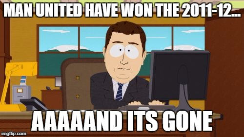 Aaaaand Its Gone Meme | MAN UNITED HAVE WON THE 2011-12... AAAAAND ITS GONE | image tagged in memes,aaaaand its gone | made w/ Imgflip meme maker