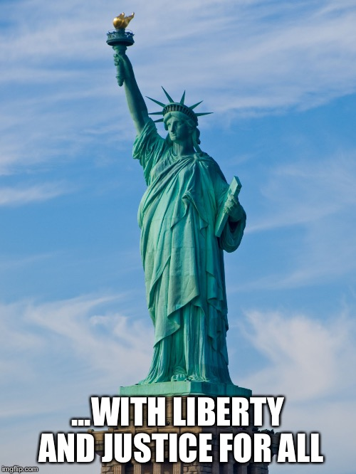 statue of liberty | ...WITH LIBERTY AND JUSTICE FOR ALL | image tagged in statue of liberty | made w/ Imgflip meme maker