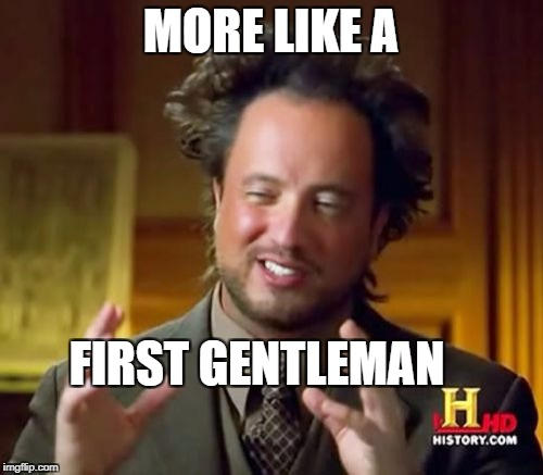 Ancient Aliens Meme | MORE LIKE A FIRST GENTLEMAN | image tagged in memes,ancient aliens | made w/ Imgflip meme maker