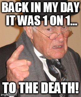 Back In My Day Meme | BACK IN MY DAY IT WAS 1 ON 1... TO THE DEATH! | image tagged in memes,back in my day | made w/ Imgflip meme maker