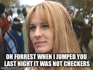 OH FORREST WHEN I JUMPED YOU LAST NIGHT IT WAS NOT CHECKERS | made w/ Imgflip meme maker