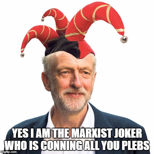 YES I AM THE MARXIST JOKER WHO IS CONNING ALL YOU PLEBS | image tagged in jeremy corbyn | made w/ Imgflip meme maker
